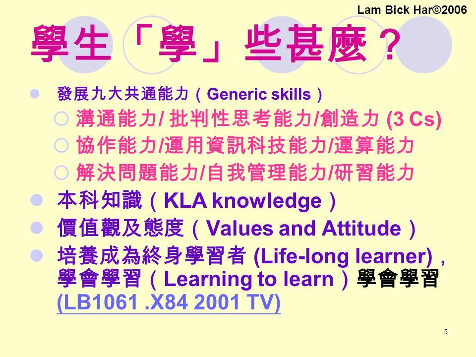 55 學生「學」些甚麼? 發展九大共通能力( Generic skills )  溝通能力 / 批判性思考能力 / 創造力 (3 Cs)  協作能力 / 運用資訊科技能力 / 運算能力  解決問題能力 / 自我管理能力 / 研習能力 本科知識( KLA knowledge ) 價值觀及態度( Values and Attitude ) 培養成為終身學習者 (Life-long learner) , 學會學習( Learning to learn )學會學習 (LB1061.X84 2001 TV) (LB1061.X84 2001 TV) Lam Bick Har©2006