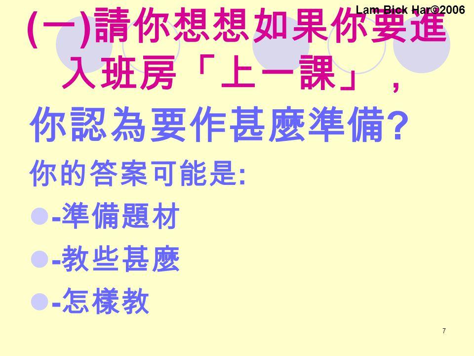 7 ( 一 ) 請你想想如果你要進 入班房「上一課」, 你認為要作甚麼準備 ? 你的答案可能是 : - 準備題材 - 教些甚麼 - 怎樣教 Lam Bick Har©2006