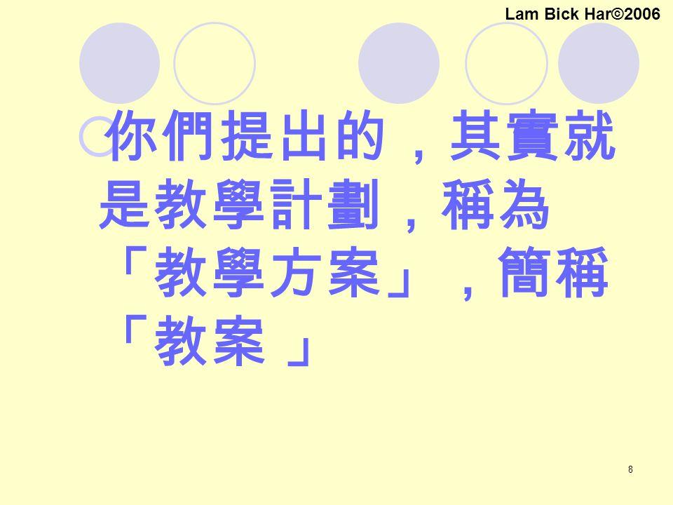 8  你們提出的,其實就 是教學計劃,稱為 「教學方案」,簡稱 「教案 」 Lam Bick Har©2006