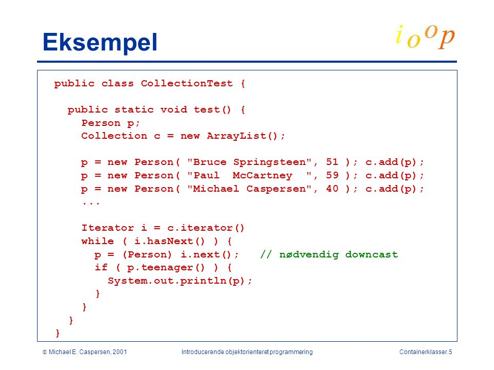 Michael E. Caspersen, 2001Introducerende objektorienteret programmeringContainerklasser.5 Eksempel public class CollectionTest { public static void