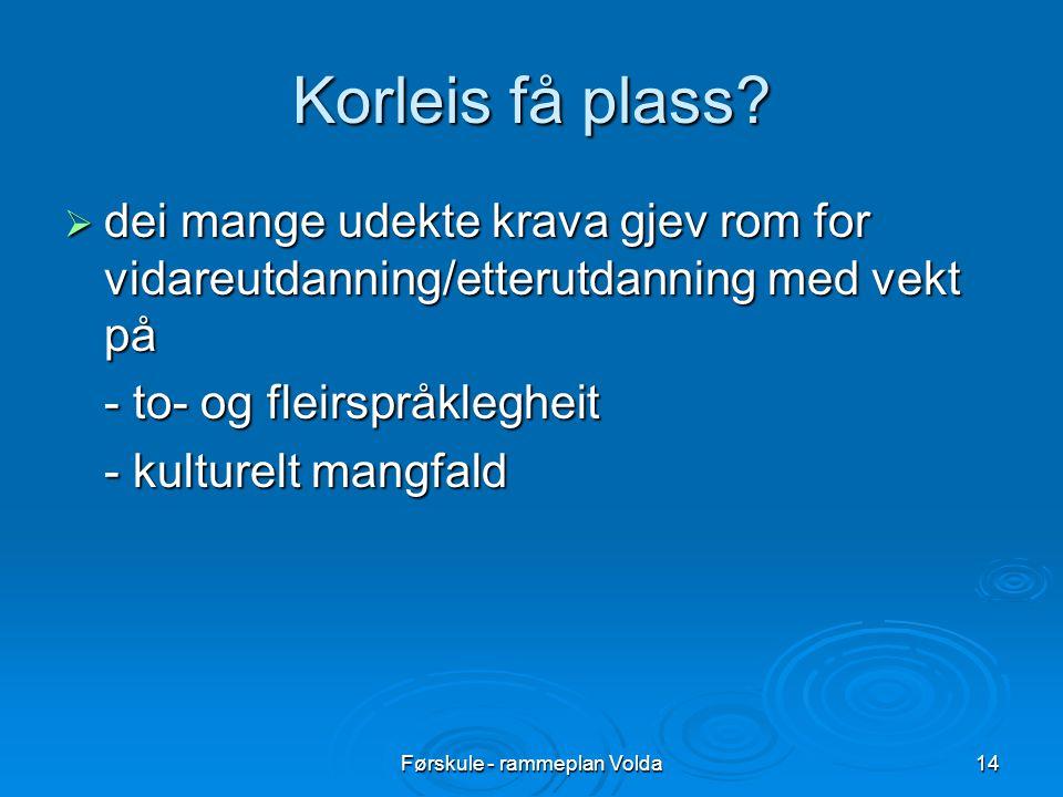 Førskule - rammeplan Volda14 Korleis få plass?  dei mange udekte krava gjev rom for vidareutdanning/etterutdanning med vekt på - to- og fleirspråkleg