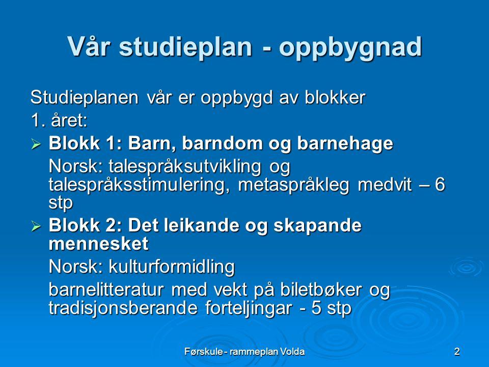 Førskule - rammeplan Volda2 Vår studieplan - oppbygnad Studieplanen vår er oppbygd av blokker 1. året:  Blokk 1: Barn, barndom og barnehage Norsk: ta