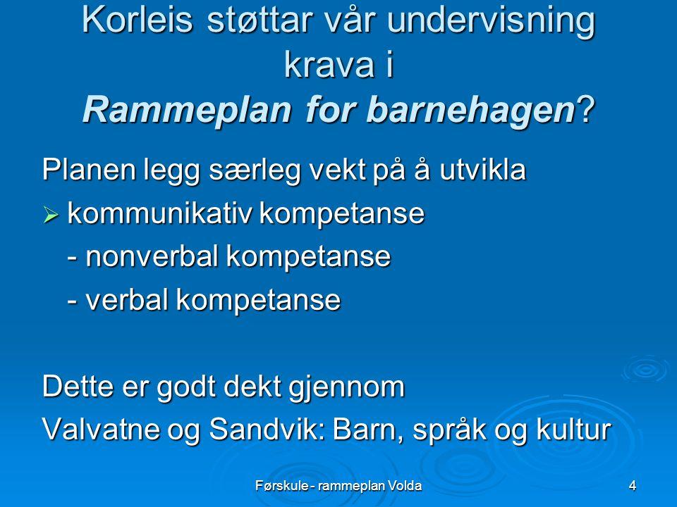 Førskule - rammeplan Volda4 Korleis støttar vår undervisning krava i Rammeplan for barnehagen? Planen legg særleg vekt på å utvikla  kommunikativ kom