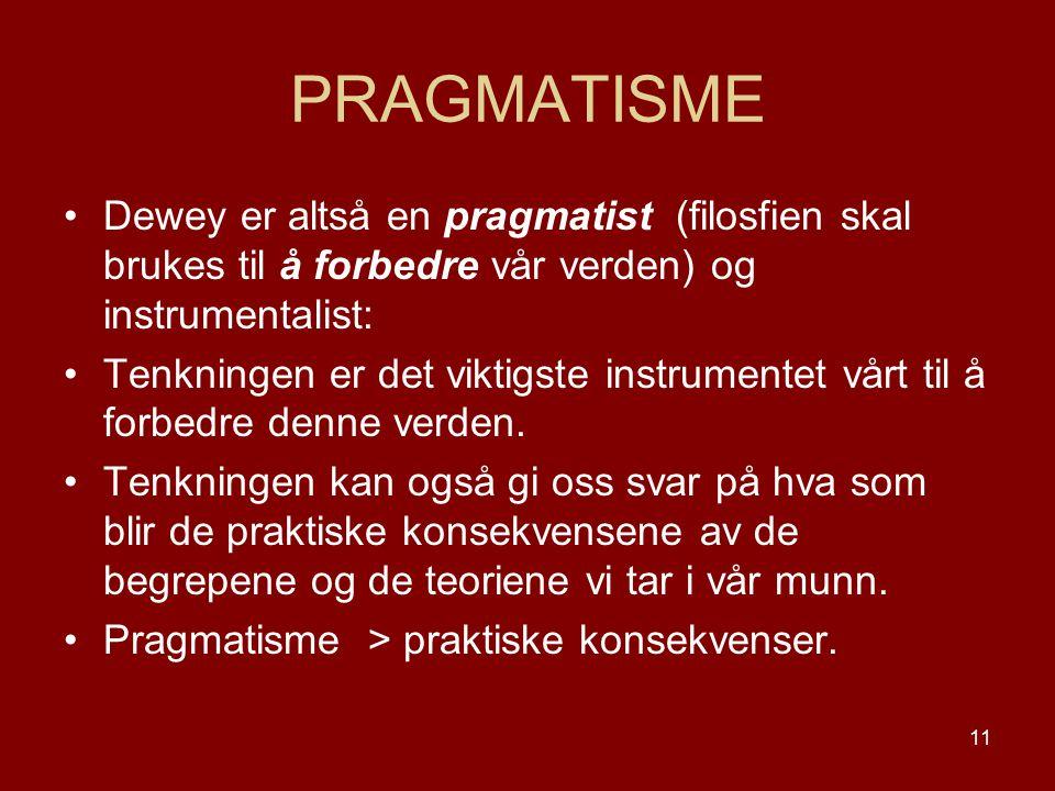 11 PRAGMATISME Dewey er altså en pragmatist (filosfien skal brukes til å forbedre vår verden) og instrumentalist: Tenkningen er det viktigste instrume