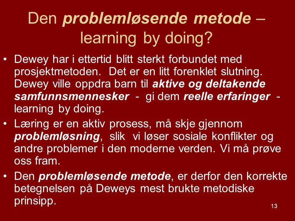 13 Den problemløsende metode – learning by doing? Dewey har i ettertid blitt sterkt forbundet med prosjektmetoden. Det er en litt forenklet slutning.