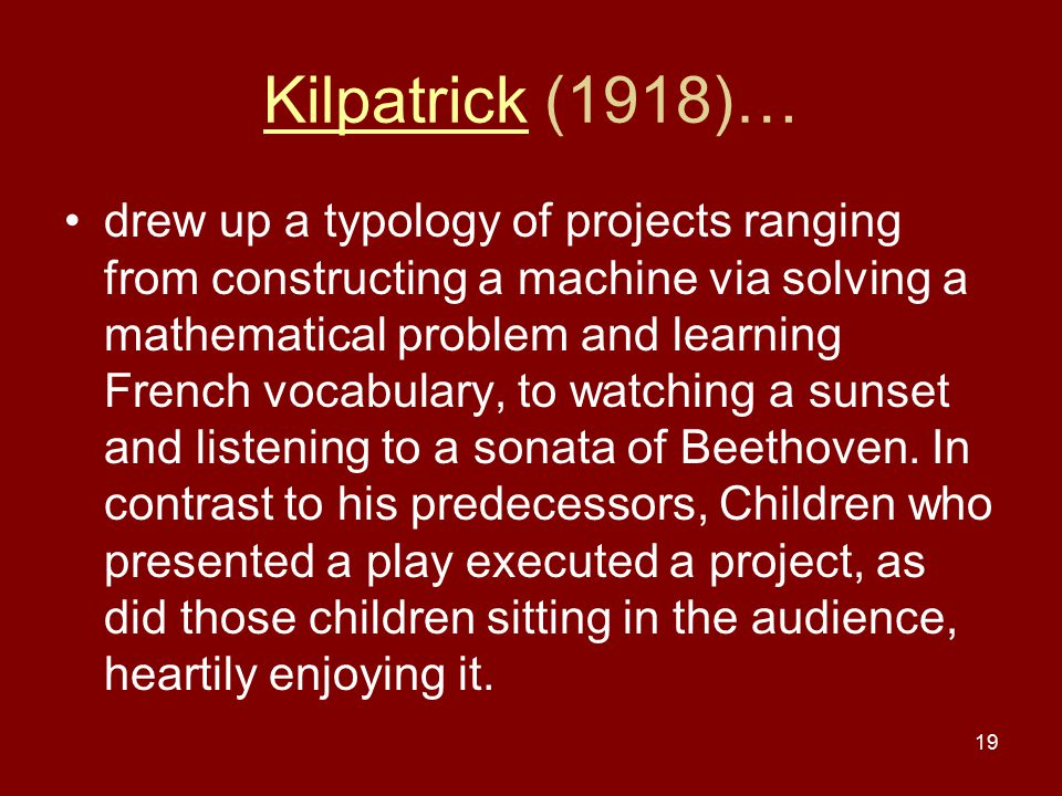 19 KilpatrickKilpatrick (1918)… drew up a typology of projects ranging from constructing a machine via solving a mathematical problem and learning Fre