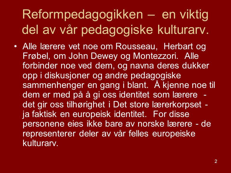 2 Reformpedagogikken – en viktig del av vår pedagogiske kulturarv. Alle lærere vet noe om Rousseau, Herbart og Frøbel, om John Dewey og Montezzori. Al