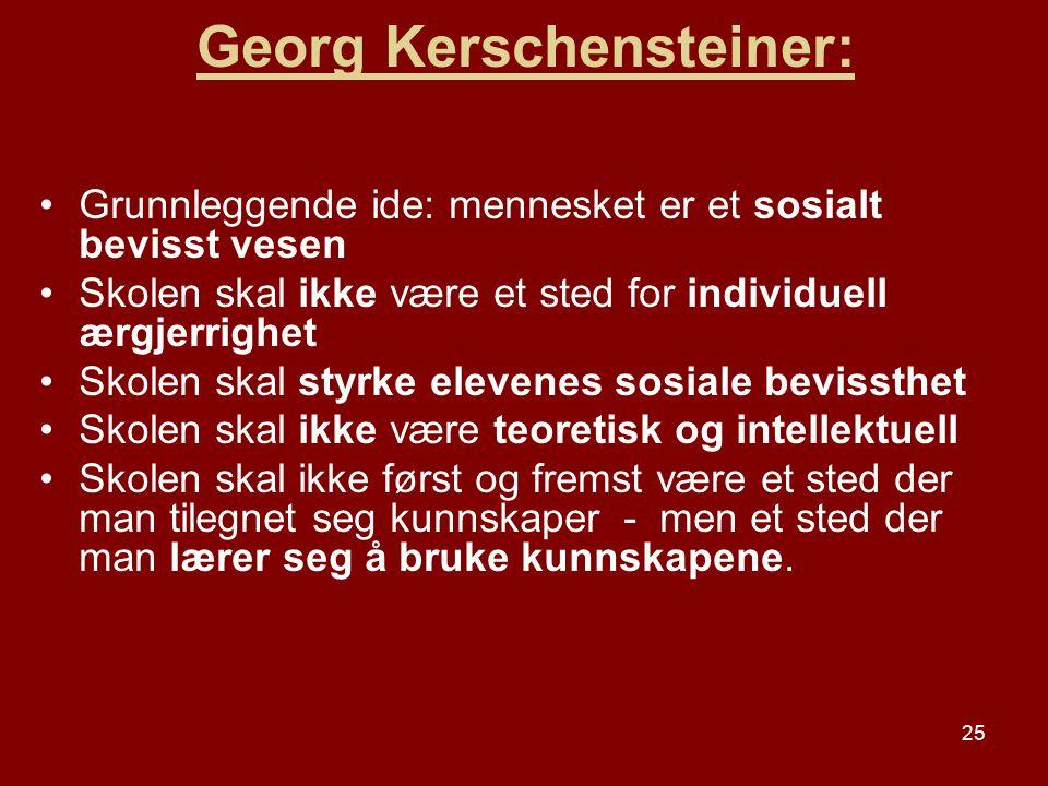 25 Georg Kerschensteiner: Grunnleggende ide: mennesket er et sosialt bevisst vesen Skolen skal ikke være et sted for individuell ærgjerrighet Skolen s