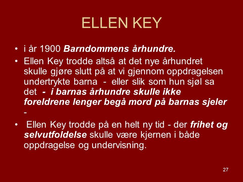 27 ELLEN KEY i år 1900 Barndommens århundre. Ellen Key trodde altså at det nye århundret skulle gjøre slutt på at vi gjennom oppdragelsen undertrykte