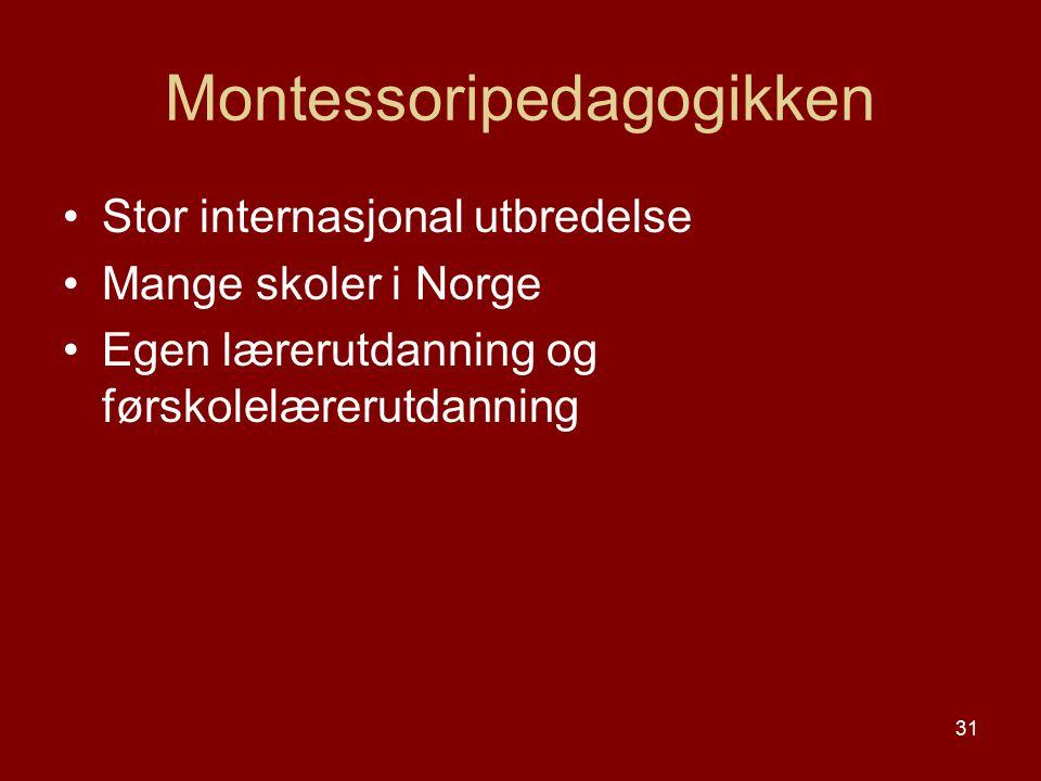 31 Montessoripedagogikken Stor internasjonal utbredelse Mange skoler i Norge Egen lærerutdanning og førskolelærerutdanning