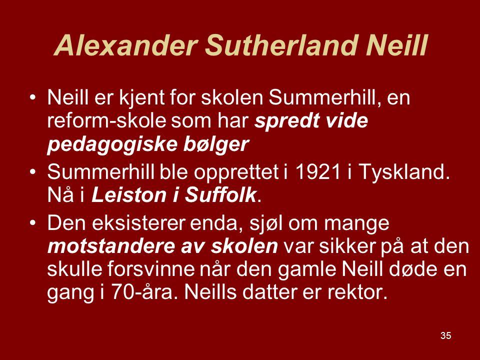 35 Alexander Sutherland Neill Neill er kjent for skolen Summerhill, en reform-skole som har spredt vide pedagogiske bølger Summerhill ble opprettet i