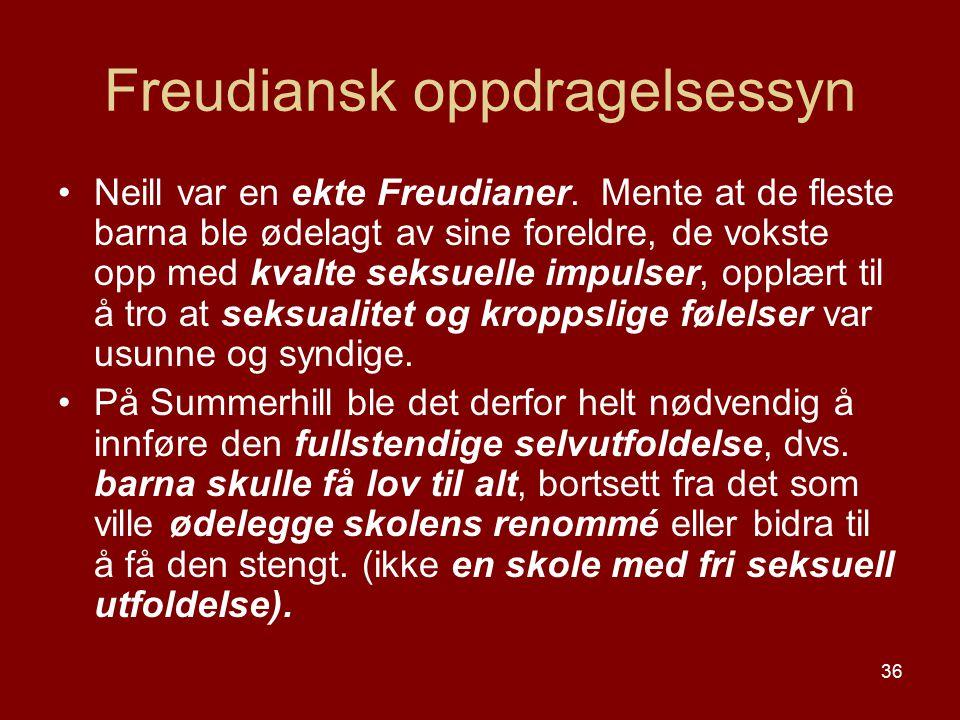 36 Freudiansk oppdragelsessyn Neill var en ekte Freudianer. Mente at de fleste barna ble ødelagt av sine foreldre, de vokste opp med kvalte seksuelle