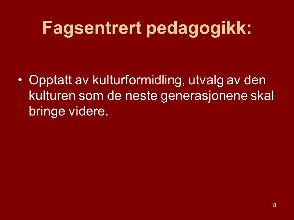 8 Fagsentrert pedagogikk: Opptatt av kulturformidling, utvalg av den kulturen som de neste generasjonene skal bringe videre.