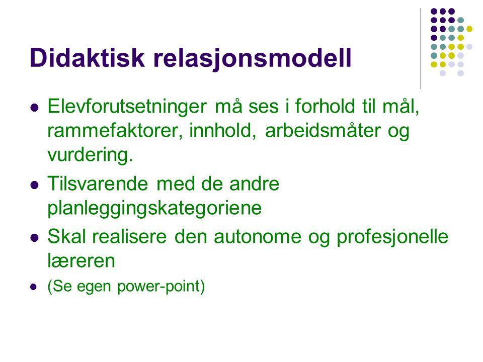 Didaktisk relasjonsmodell Elevforutsetninger må ses i forhold til mål, rammefaktorer, innhold, arbeidsmåter og vurdering. Tilsvarende med de andre pla
