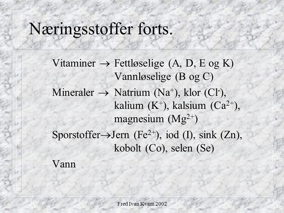 Fred Ivan Kvam 2002 Næringsstoffer forts. – Vitaminer  Fettløselige (A, D, E og K) Vannløselige (B og C) – Mineraler  Natrium (Na + ), klor (Cl - ),