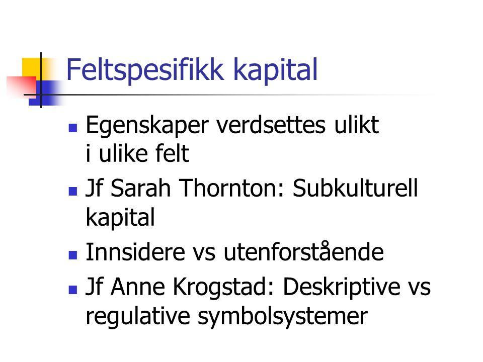 Feltspesifikk kapital Egenskaper verdsettes ulikt i ulike felt Jf Sarah Thornton: Subkulturell kapital Innsidere vs utenforstående Jf Anne Krogstad: D