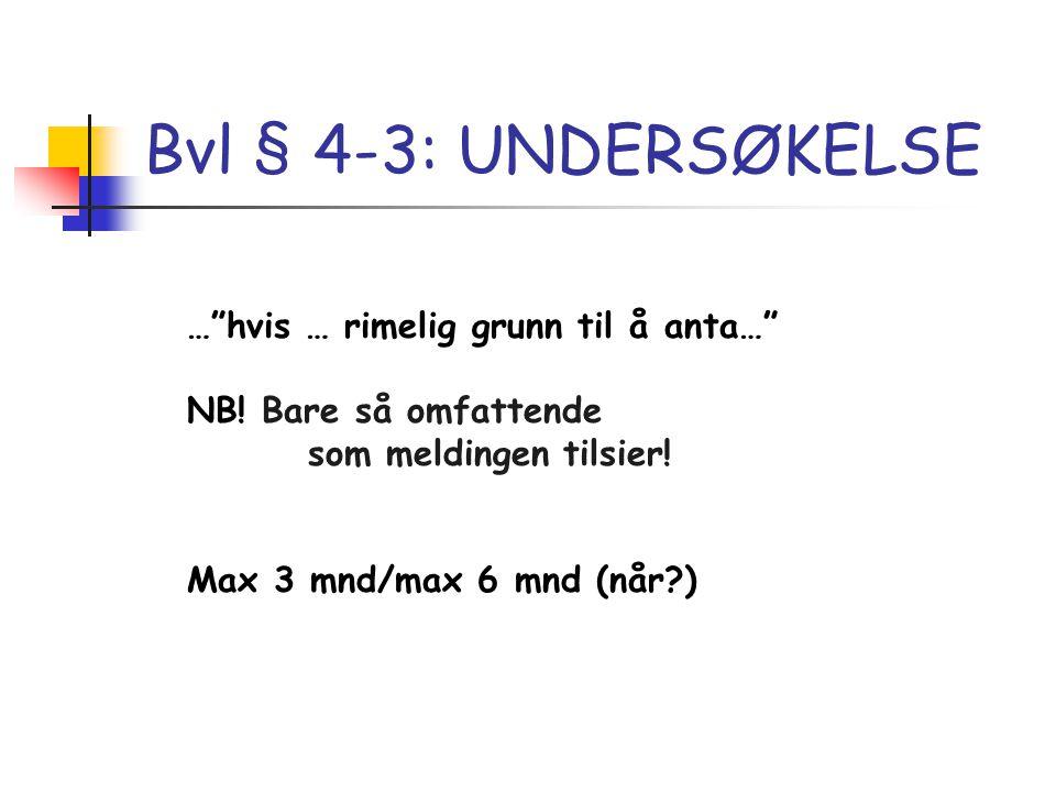 """Bvl § 4-3: UNDERSØKELSE …""""hvis … rimelig grunn til å anta…"""" NB! Bare så omfattende som meldingen tilsier! Max 3 mnd/max 6 mnd (når?)"""