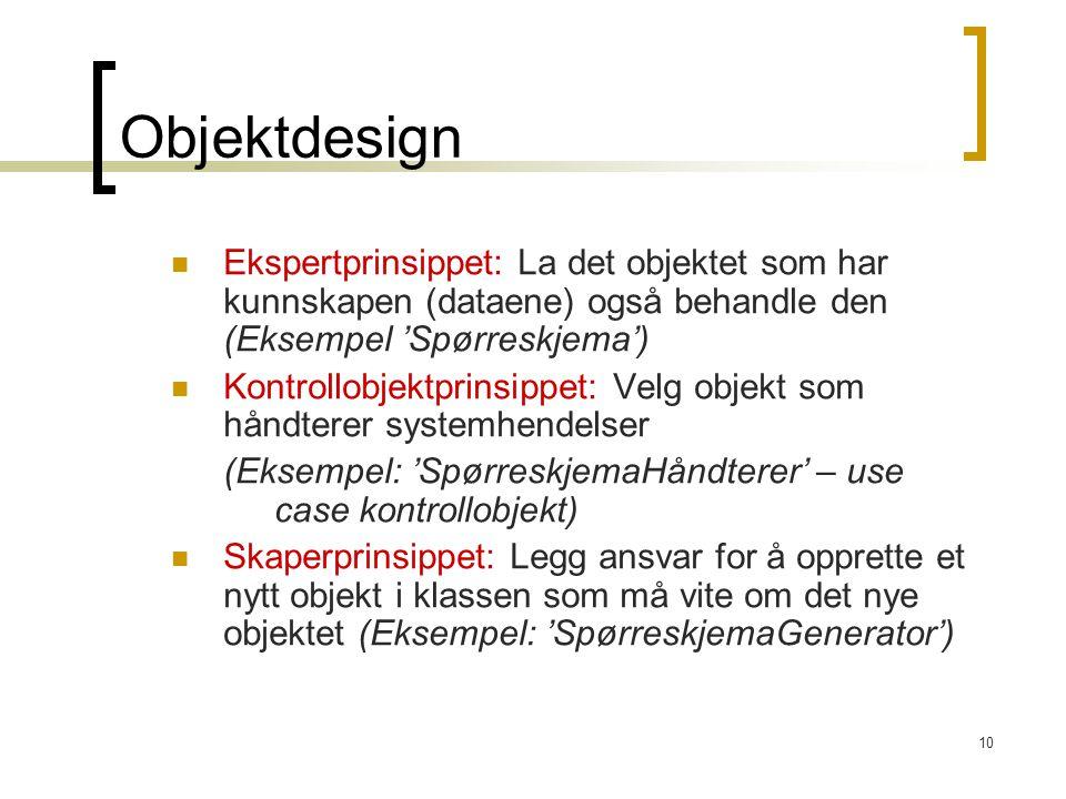 10 Objektdesign Ekspertprinsippet: La det objektet som har kunnskapen (dataene) også behandle den (Eksempel 'Spørreskjema') Kontrollobjektprinsippet: Velg objekt som håndterer systemhendelser (Eksempel: 'SpørreskjemaHåndterer' – use case kontrollobjekt) Skaperprinsippet: Legg ansvar for å opprette et nytt objekt i klassen som må vite om det nye objektet (Eksempel: 'SpørreskjemaGenerator')
