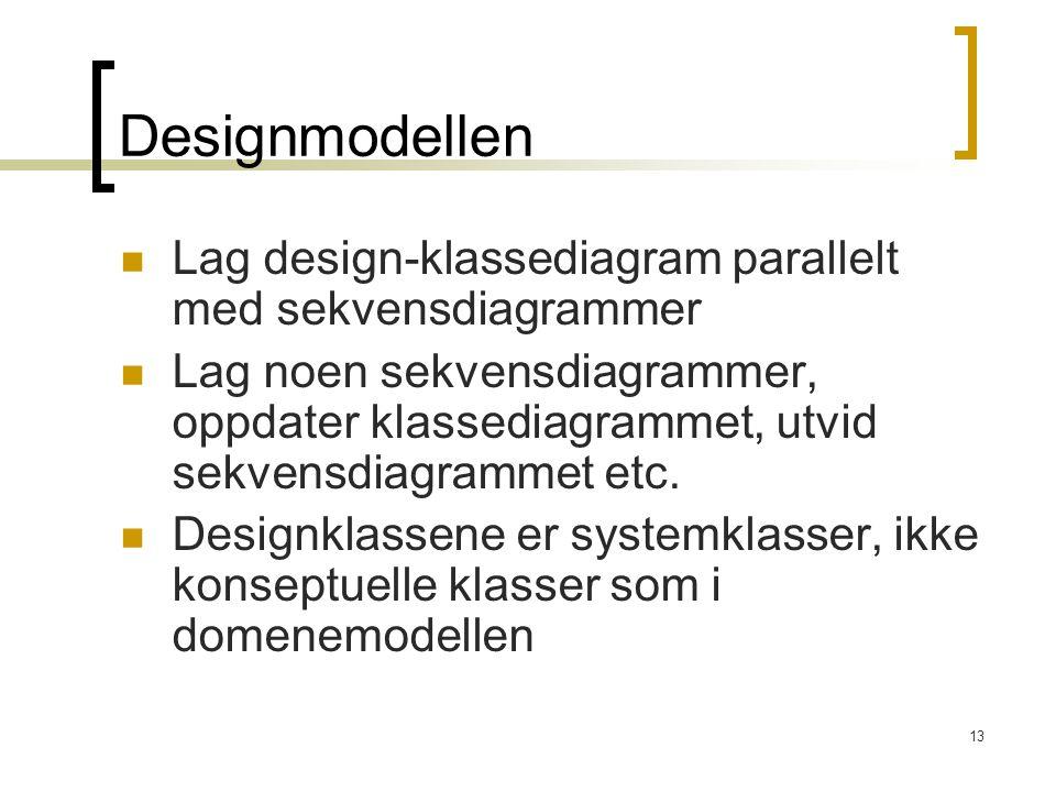 13 Designmodellen Lag design-klassediagram parallelt med sekvensdiagrammer Lag noen sekvensdiagrammer, oppdater klassediagrammet, utvid sekvensdiagrammet etc.