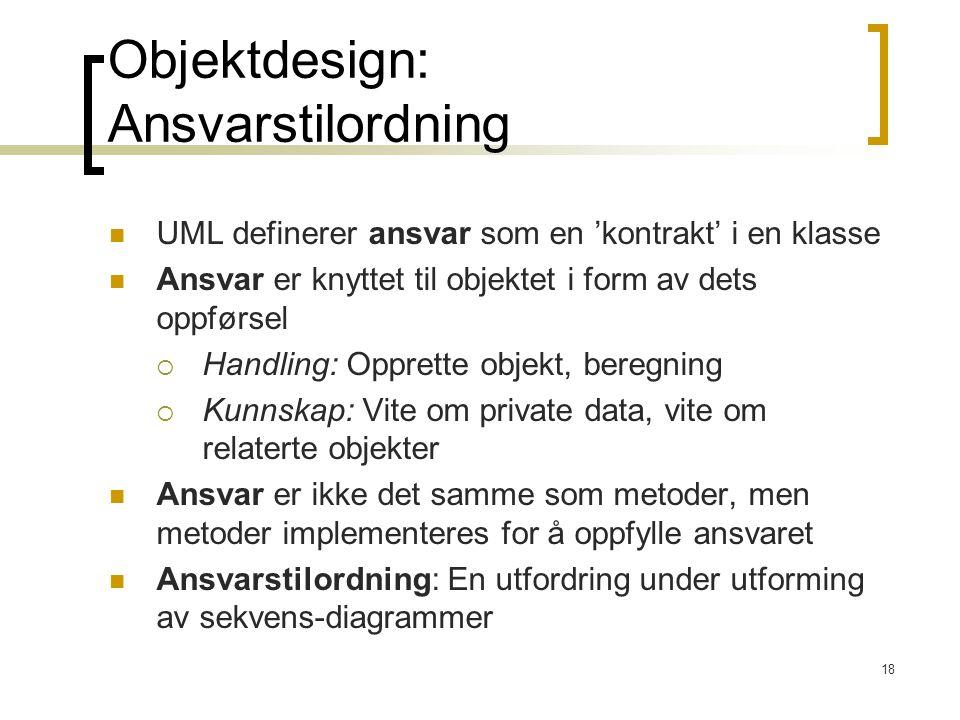 18 Objektdesign: Ansvarstilordning UML definerer ansvar som en 'kontrakt' i en klasse Ansvar er knyttet til objektet i form av dets oppførsel  Handling: Opprette objekt, beregning  Kunnskap: Vite om private data, vite om relaterte objekter Ansvar er ikke det samme som metoder, men metoder implementeres for å oppfylle ansvaret Ansvarstilordning: En utfordring under utforming av sekvens-diagrammer