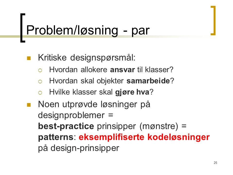 26 Problem/løsning - par Kritiske designspørsmål:  Hvordan allokere ansvar til klasser.
