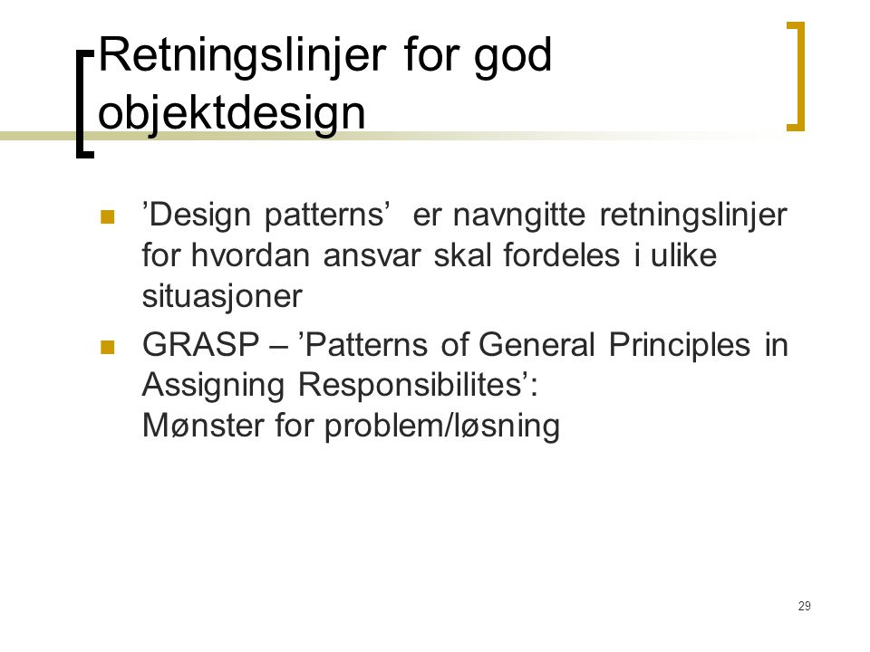 29 Retningslinjer for god objektdesign 'Design patterns' er navngitte retningslinjer for hvordan ansvar skal fordeles i ulike situasjoner GRASP – 'Patterns of General Principles in Assigning Responsibilites': Mønster for problem/løsning