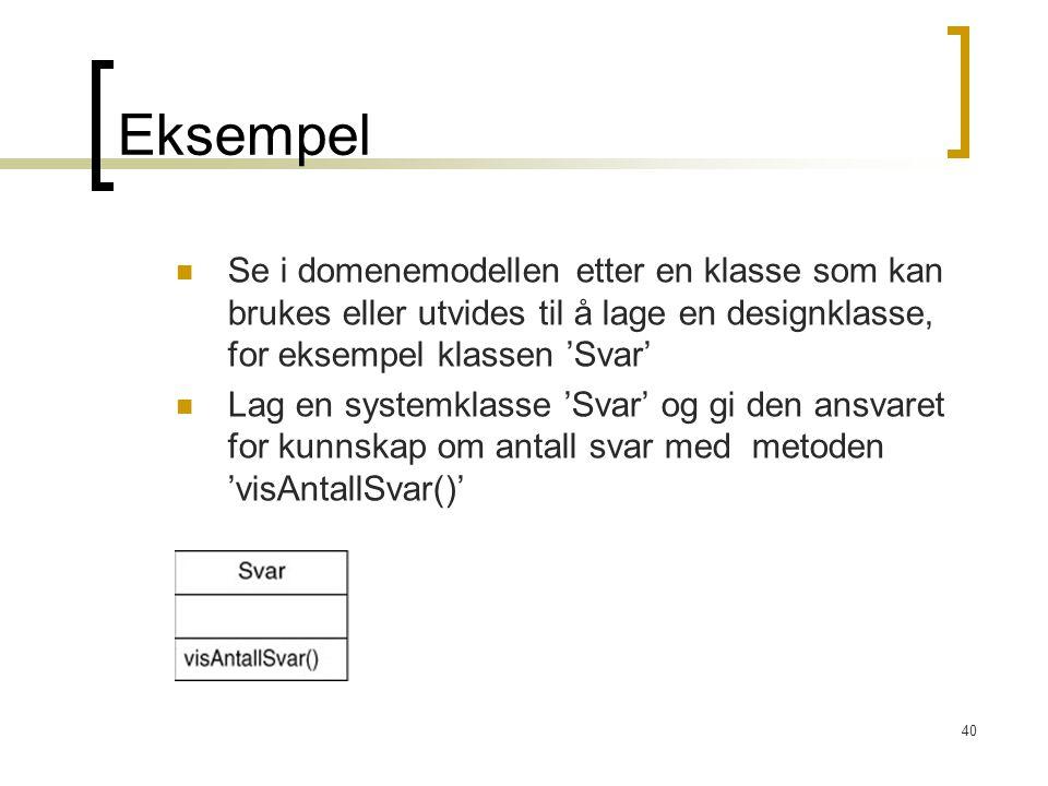 40 Eksempel Se i domenemodellen etter en klasse som kan brukes eller utvides til å lage en designklasse, for eksempel klassen 'Svar' Lag en systemklasse 'Svar' og gi den ansvaret for kunnskap om antall svar med metoden 'visAntallSvar()'