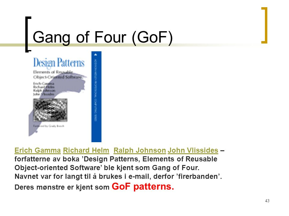 43 Gang of Four (GoF) Erich GammaErich Gamma Richard Helm Ralph Johnson John Vlissides –Richard HelmRalph JohnsonJohn Vlissides forfatterne av boka 'Design Patterns, Elements of Reusable Object-oriented Software' ble kjent som Gang of Four.