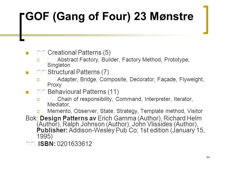 44 GOF (Gang of Four) 23 Mønstre Creational Patterns (5)  Abstract Factory, Builder, Factory Method, Prototype, Singleton Structural Patterns (7)  Adapter, Bridge, Composite, Decorator, Façade, Flyweight, Proxy Behavioural Patterns (11)  Chain of responsibility, Command, Interpreter, Iterator, Mediator,  Memento, Observer, State, Strategy, Template method, Visitor Bok: Design Patterns av Erich Gamma (Author), Richard Helm (Author), Ralph Johnson (Author), John Vlissides (Author), Publisher: Addison-Wesley Pub Co; 1st edition (January 15, 1995) ISBN: 0201633612