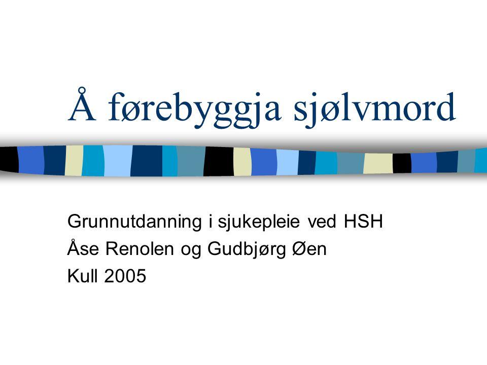 Å førebyggja sjølvmord Grunnutdanning i sjukepleie ved HSH Åse Renolen og Gudbjørg Øen Kull 2005