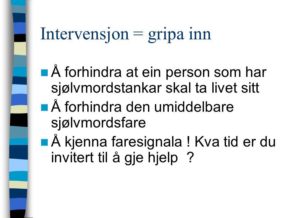 Intervensjon = gripa inn Å forhindra at ein person som har sjølvmordstankar skal ta livet sitt Å forhindra den umiddelbare sjølvmordsfare Å kjenna faresignala .