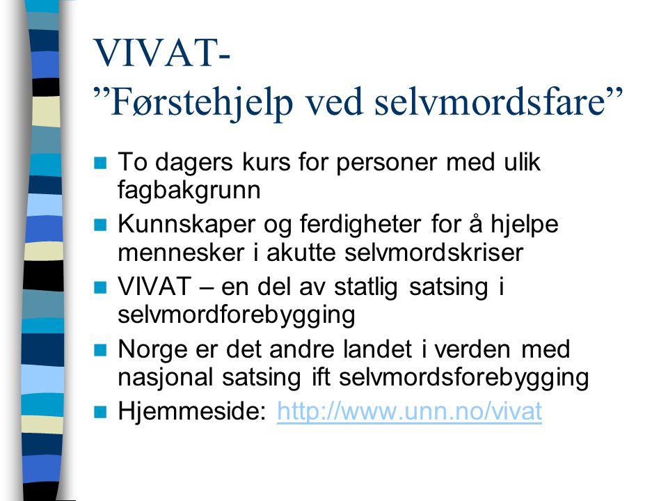VIVAT- Førstehjelp ved selvmordsfare To dagers kurs for personer med ulik fagbakgrunn Kunnskaper og ferdigheter for å hjelpe mennesker i akutte selvmordskriser VIVAT – en del av statlig satsing i selvmordforebygging Norge er det andre landet i verden med nasjonal satsing ift selvmordsforebygging Hjemmeside: http://www.unn.no/vivathttp://www.unn.no/vivat