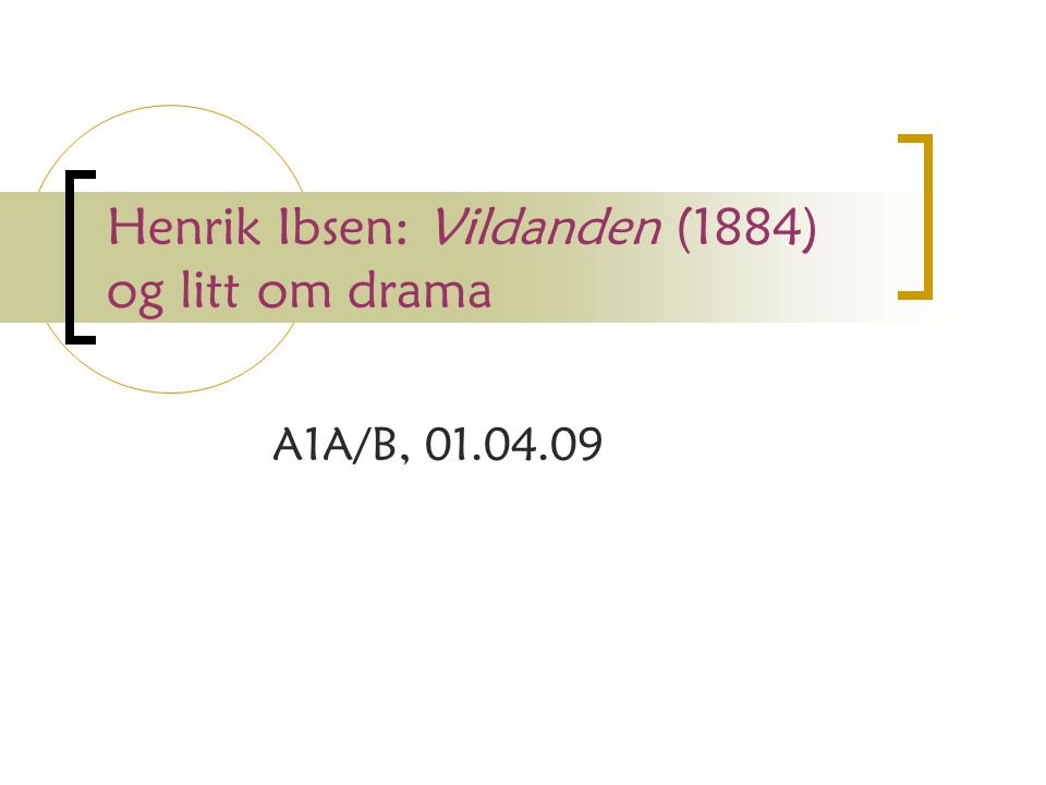 Henrik Ibsen: Vildanden (1884) og litt om drama A1A/B, 01.04.09
