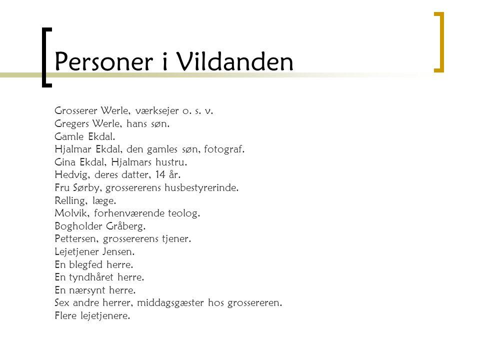 Personer i Vildanden Grosserer Werle, værksejer o. s. v. Gregers Werle, hans søn. Gamle Ekdal. Hjalmar Ekdal, den gamles søn, fotograf. Gina Ekdal, Hj