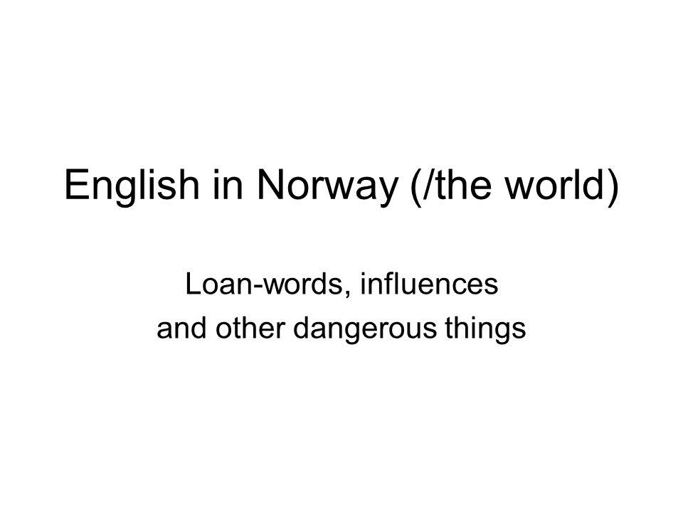 Focuses /(/foci) Loan words in Norwegian The English teacher as Robinson Crusoe English, a Cultural Tyrannosaurus Rex.
