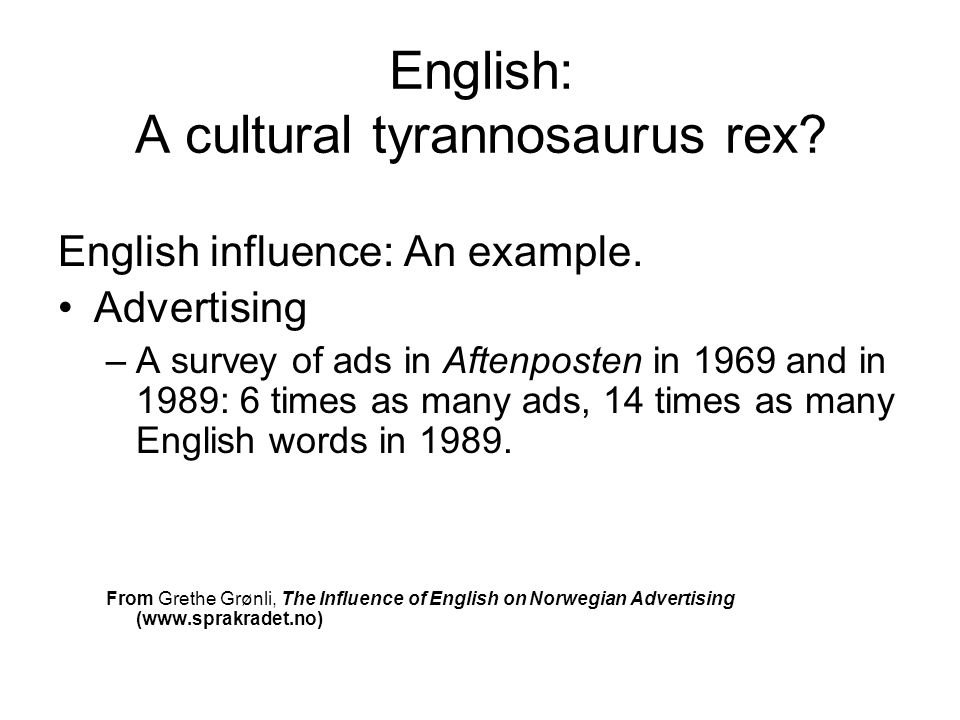 English: A cultural tyrannosaurus rex? English influence: An example. Advertising –A survey of ads in Aftenposten in 1969 and in 1989: 6 times as many