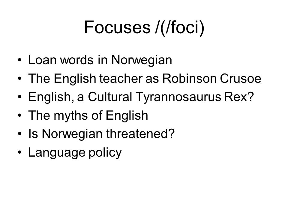 Focuses /(/foci) Loan words in Norwegian The English teacher as Robinson Crusoe English, a Cultural Tyrannosaurus Rex? The myths of English Is Norwegi