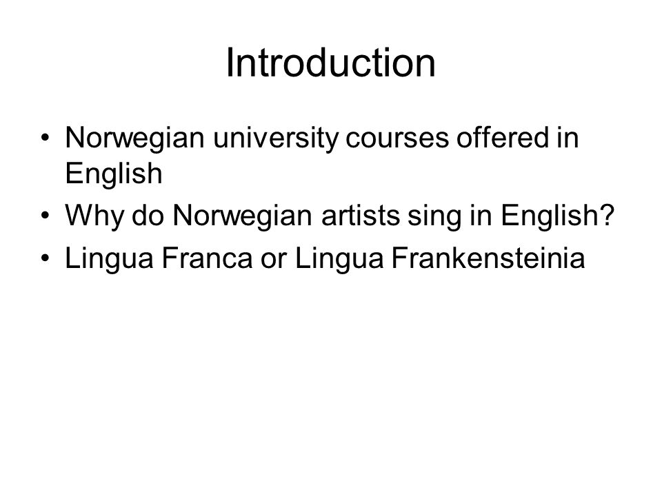 Introduction Norwegian university courses offered in English Why do Norwegian artists sing in English? Lingua Franca or Lingua Frankensteinia
