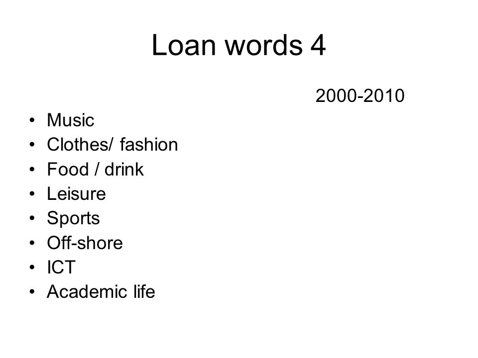 Loan words 4 2000-2010 Music Clothes/ fashion Food / drink Leisure Sports Off-shore ICT Academic life