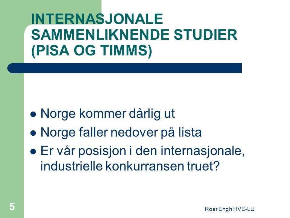 Roar Engh HVE-LU 5 INTERNASJONALE SAMMENLIKNENDE STUDIER (PISA OG TIMMS) Norge kommer dårlig ut Norge faller nedover på lista Er vår posisjon i den in