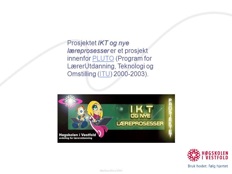 Mattias Øhra 2004 IKT og nye læreprosesser Prosjektet IKT og nye læreprosesser er et prosjekt innenfor PLUTO (Program for LærerUtdanning, Teknologi og Omstilling (ITU) 2000-2003).PLUTOITU