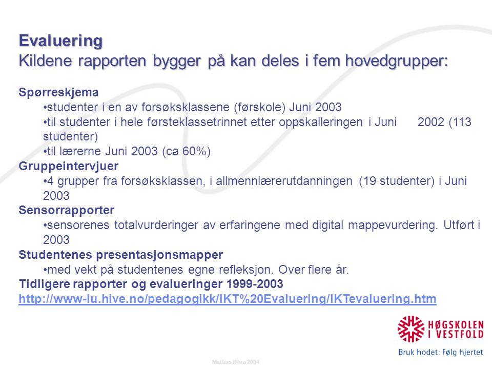 Mattias Øhra 2004 Evaluering Kildene rapporten bygger på kan deles i fem hovedgrupper: Spørreskjema studenter i en av forsøksklassene (førskole) Juni 2003 til studenter i hele førsteklassetrinnet etter oppskalleringen i Juni 2002 (113 studenter) til lærerne Juni 2003 (ca 60%) Gruppeintervjuer 4 grupper fra forsøksklassen, i allmennlærerutdanningen (19 studenter) i Juni 2003 Sensorrapporter sensorenes totalvurderinger av erfaringene med digital mappevurdering.