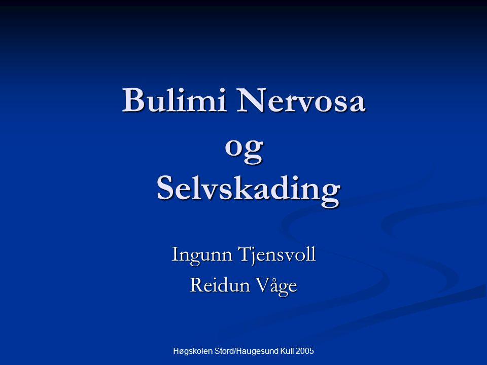 Høgskolen Stord/Haugesund Kull 2005 Bulimi Nervosa og Selvskading Ingunn Tjensvoll Reidun Våge