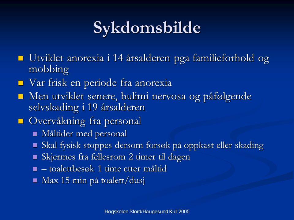 Høgskolen Stord/Haugesund Kull 2005 Sykdomsbilde Utviklet anorexia i 14 årsalderen pga familieforhold og mobbing Utviklet anorexia i 14 årsalderen pga