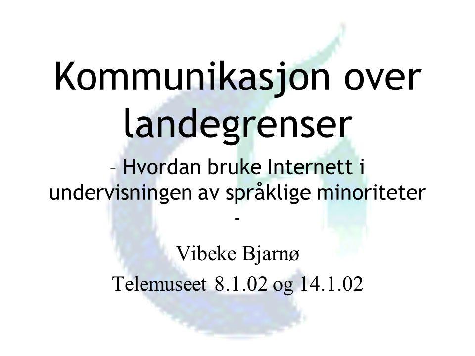 Kommunikasjon over landegrenser – Hvordan bruke Internett i undervisningen av språklige minoriteter - Vibeke Bjarnø Telemuseet 8.1.02 og 14.1.02