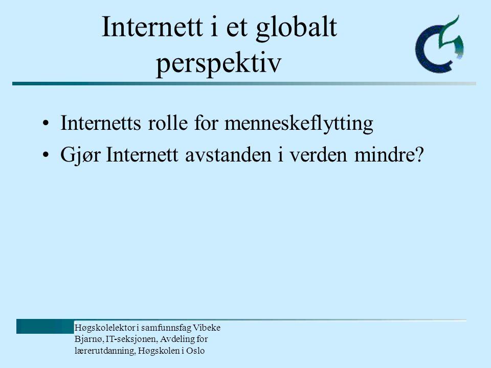 Høgskolelektor i samfunnsfag Vibeke Bjarnø, IT-seksjonen, Avdeling for lærerutdanning, Høgskolen i Oslo Internett i et globalt perspektiv Internetts rolle for menneskeflytting Gjør Internett avstanden i verden mindre?