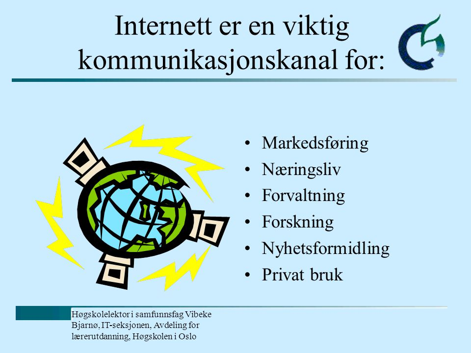 Høgskolelektor i samfunnsfag Vibeke Bjarnø, IT-seksjonen, Avdeling for lærerutdanning, Høgskolen i Oslo Internett er en viktig kommunikasjonskanal for: Markedsføring Næringsliv Forvaltning Forskning Nyhetsformidling Privat bruk