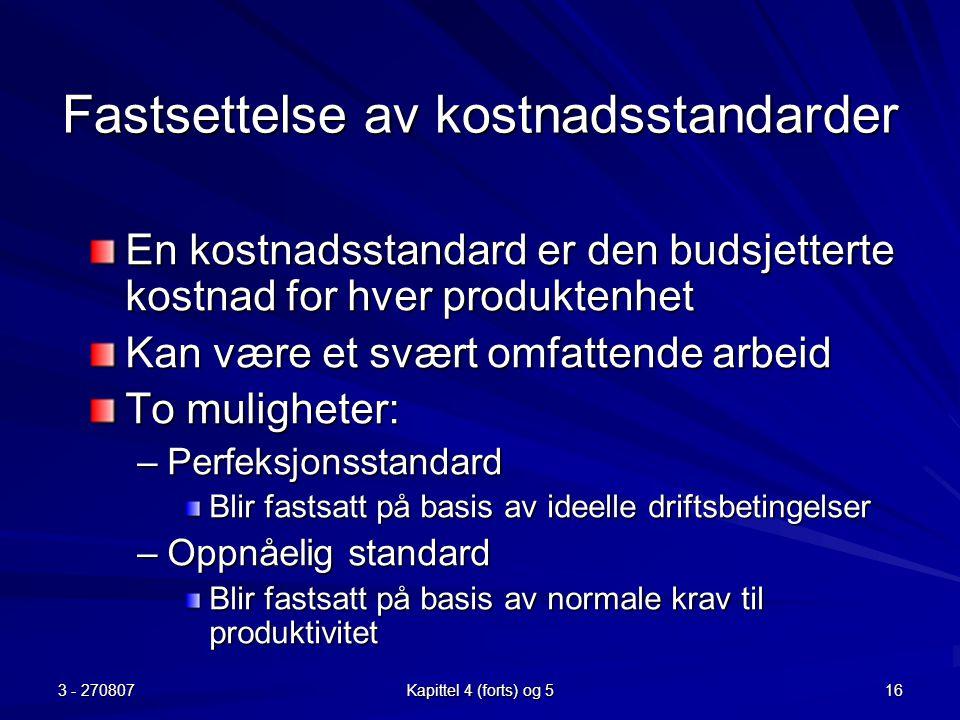 3 - 270807 Kapittel 4 (forts) og 5 16 Fastsettelse av kostnadsstandarder En kostnadsstandard er den budsjetterte kostnad for hver produktenhet Kan vær