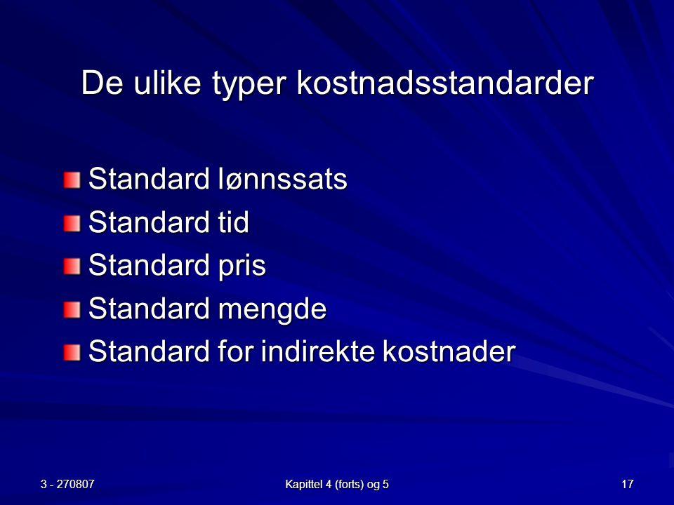 3 - 270807 Kapittel 4 (forts) og 5 17 De ulike typer kostnadsstandarder Standard lønnssats Standard tid Standard pris Standard mengde Standard for ind