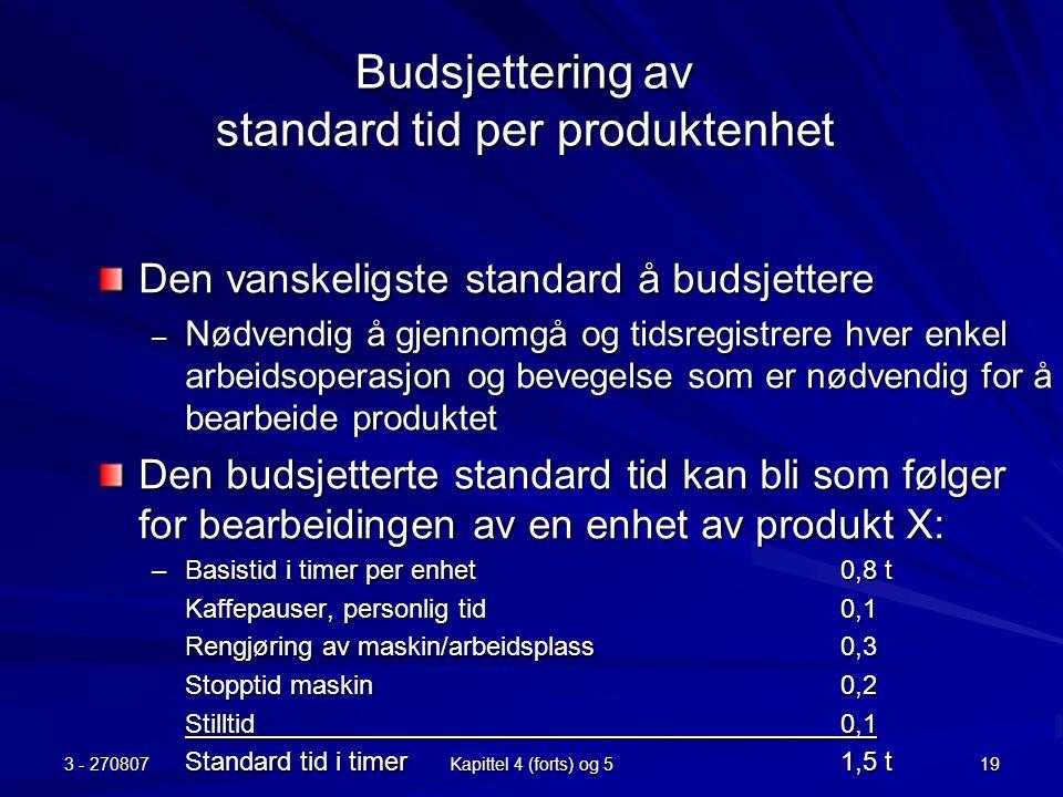3 - 270807 Kapittel 4 (forts) og 5 19 Budsjettering av standard tid per produktenhet Den vanskeligste standard å budsjettere – Nødvendig å gjennomgå o